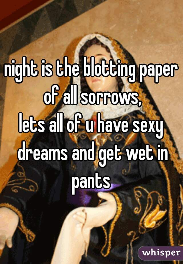 night is the blotting paper of all sorrows, lets all of u have sexy dreams and get wet in pants