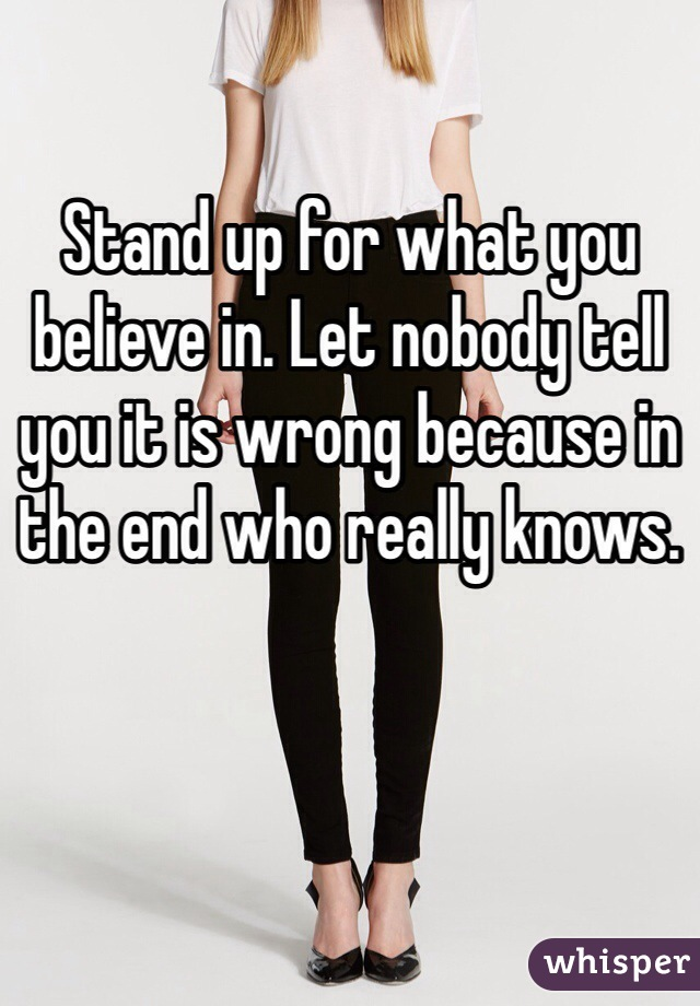 Stand up for what you believe in. Let nobody tell you it is wrong because in the end who really knows.