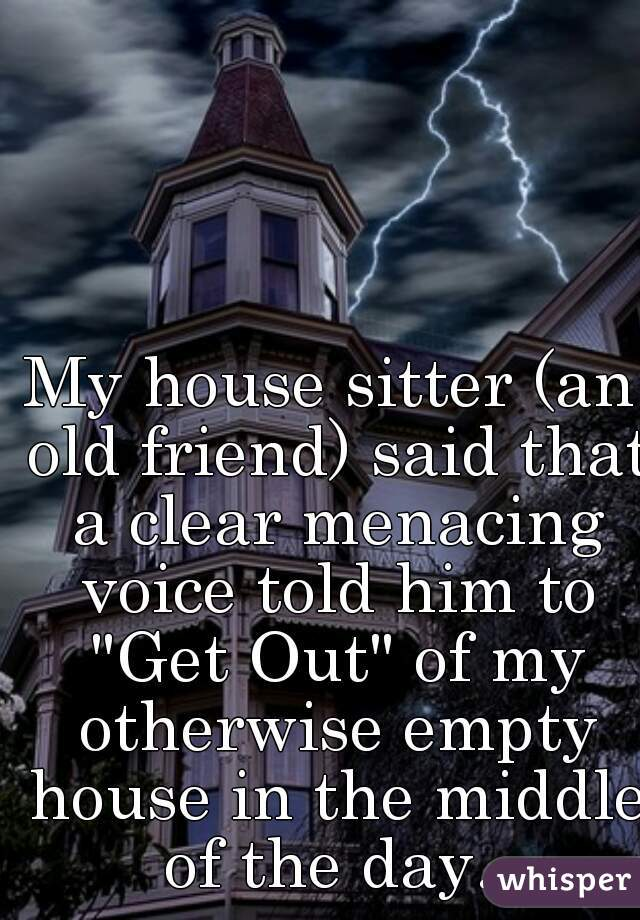 """My house sitter (an old friend) said that a clear menacing voice told him to """"Get Out"""" of my otherwise empty house in the middle of the day."""