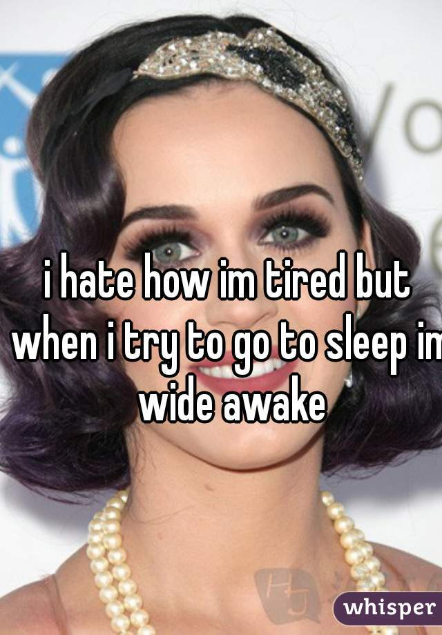 i hate how im tired but when i try to go to sleep im wide awake