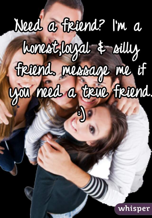 Need a friend? I'm a honest,loyal & silly friend. message me if you need a true friend. :)