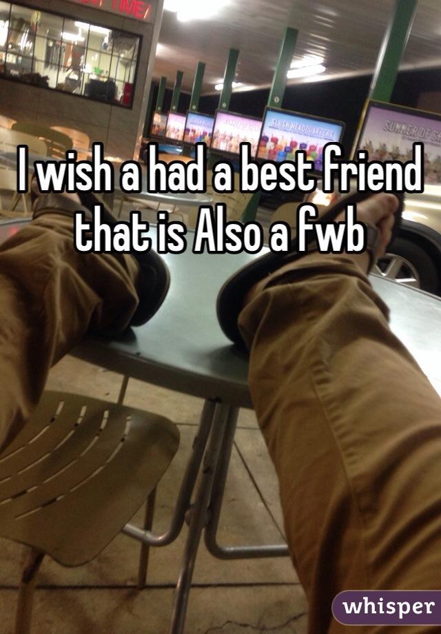 I wish a had a best friend that is Also a fwb
