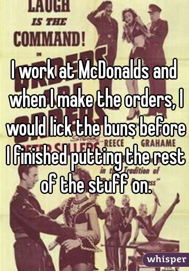 I work at McDonalds and when I make the orders, I would lick the buns before I finished putting the rest of the stuff on.