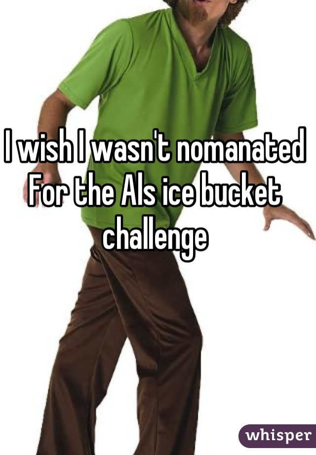I wish I wasn't nomanated For the Als ice bucket challenge