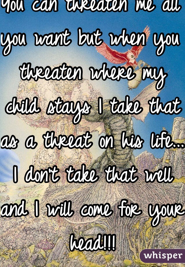 You can threaten me all you want but when you threaten where my child stays I take that as a threat on his life... I don't take that well and I will come for your head!!!
