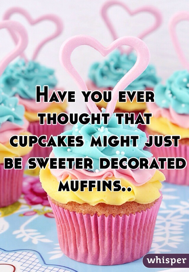 Have you ever thought that cupcakes might just be sweeter decorated muffins..