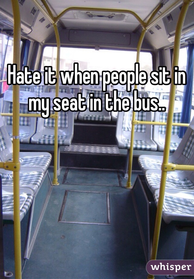 Hate it when people sit in my seat in the bus..