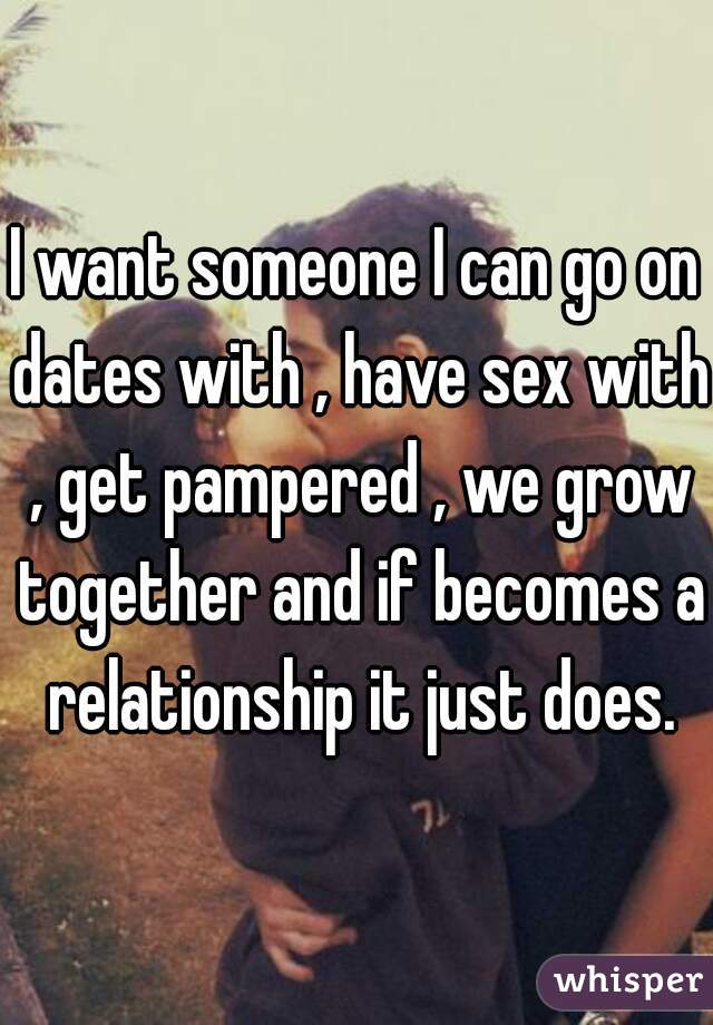 I want someone I can go on dates with , have sex with , get pampered , we grow together and if becomes a relationship it just does.