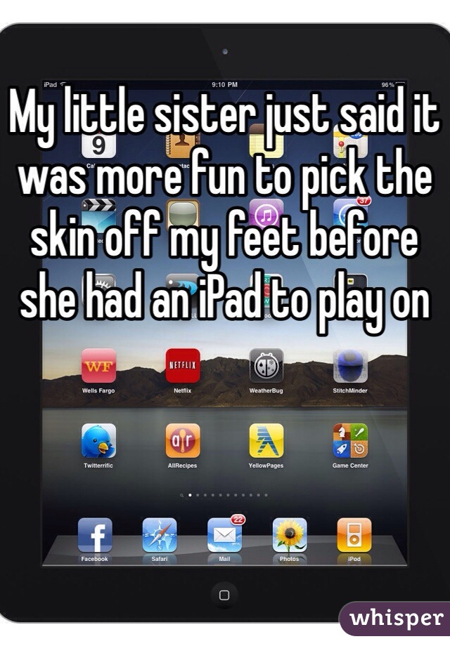 My little sister just said it was more fun to pick the skin off my feet before she had an iPad to play on