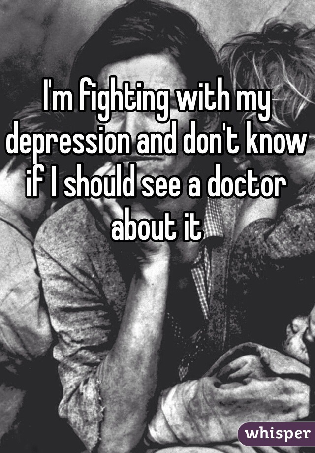 I'm fighting with my depression and don't know if I should see a doctor about it