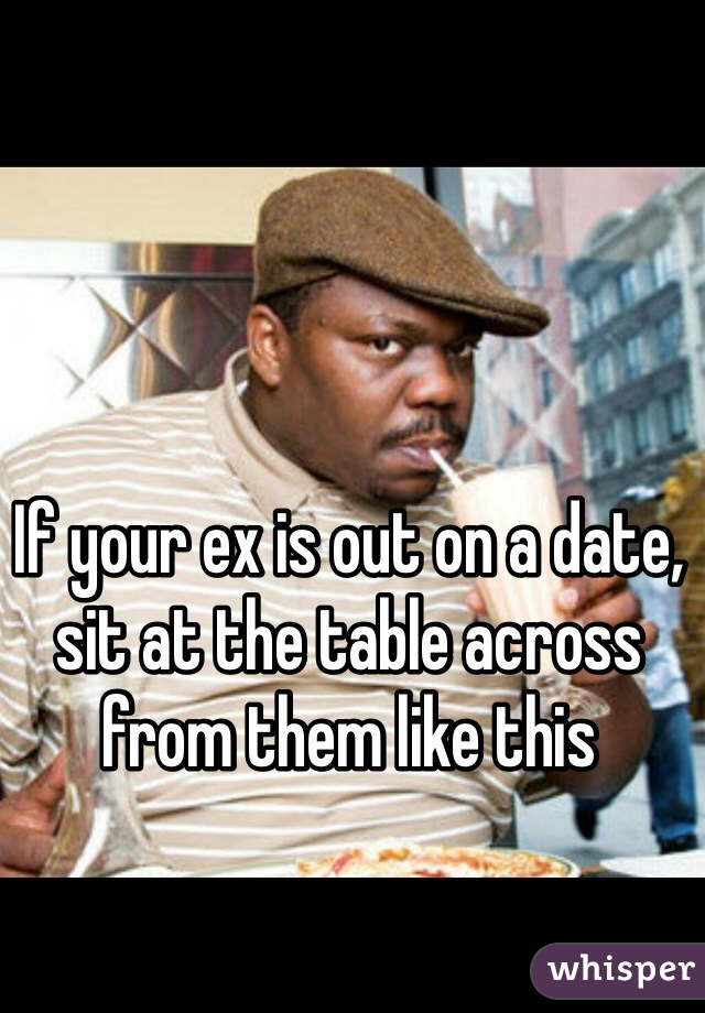 If your ex is out on a date, sit at the table across from them like this
