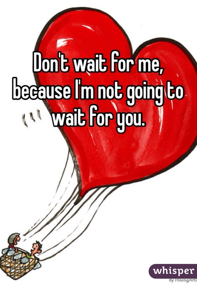 Don't wait for me, because I'm not going to wait for you.