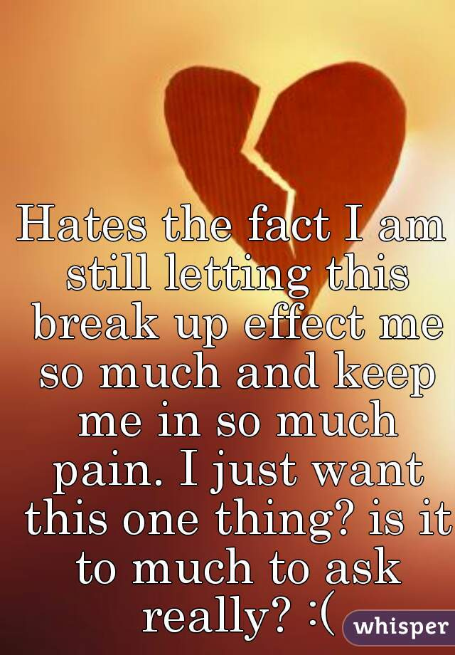 Hates the fact I am still letting this break up effect me so much and keep me in so much pain. I just want this one thing? is it to much to ask really? :(