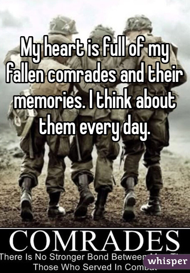My heart is full of my fallen comrades and their memories. I think about them every day.
