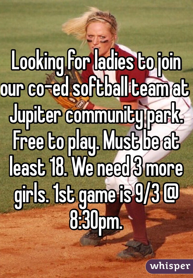 Looking for ladies to join our co-ed softball team at Jupiter community park. Free to play. Must be at least 18. We need 3 more girls. 1st game is 9/3 @ 8:30pm.