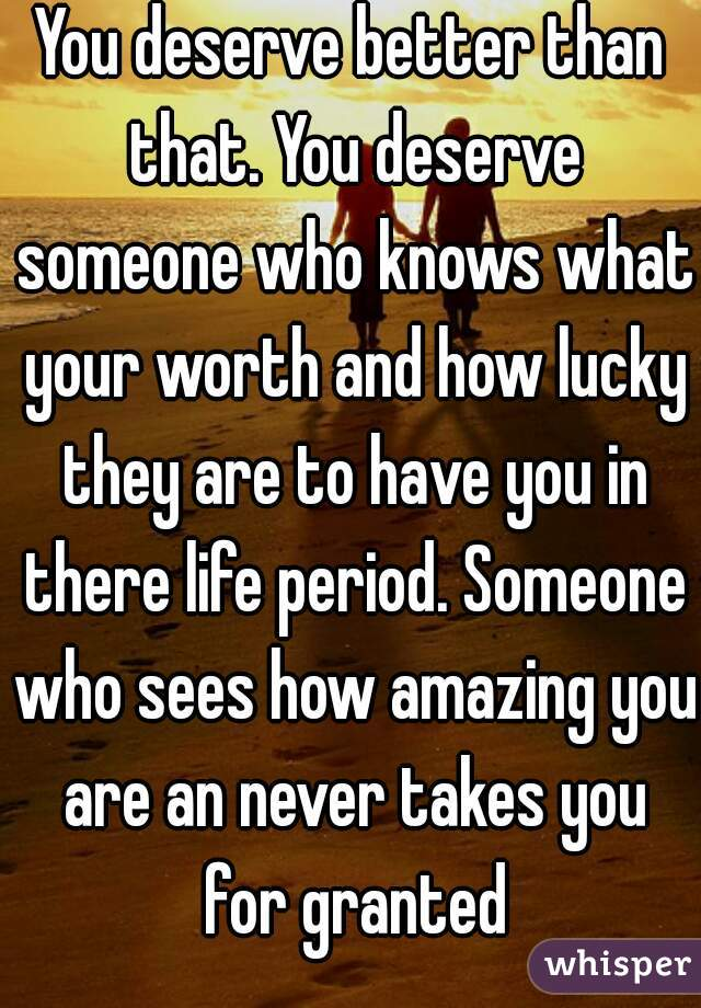 You deserve better than that. You deserve someone who knows what your worth and how lucky they are to have you in there life period. Someone who sees how amazing you are an never takes you for granted
