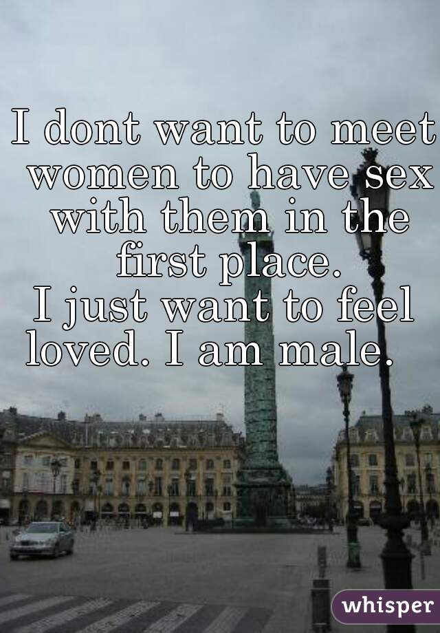 I dont want to meet women to have sex with them in the first place. I just want to feel loved. I am male.