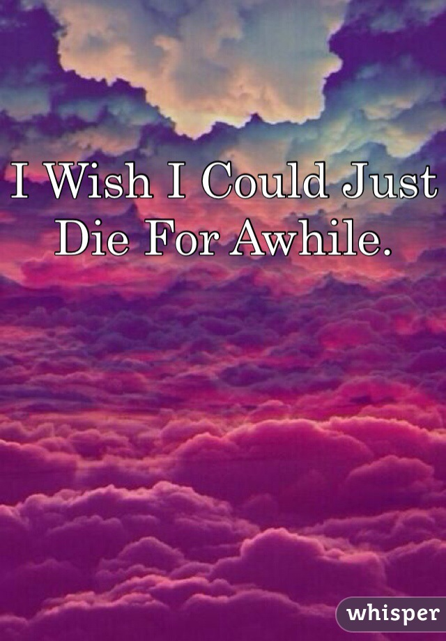 I Wish I Could Just Die For Awhile.