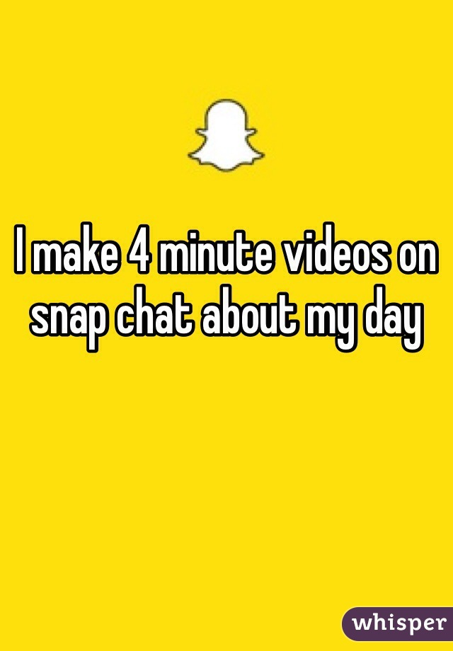 I make 4 minute videos on snap chat about my day