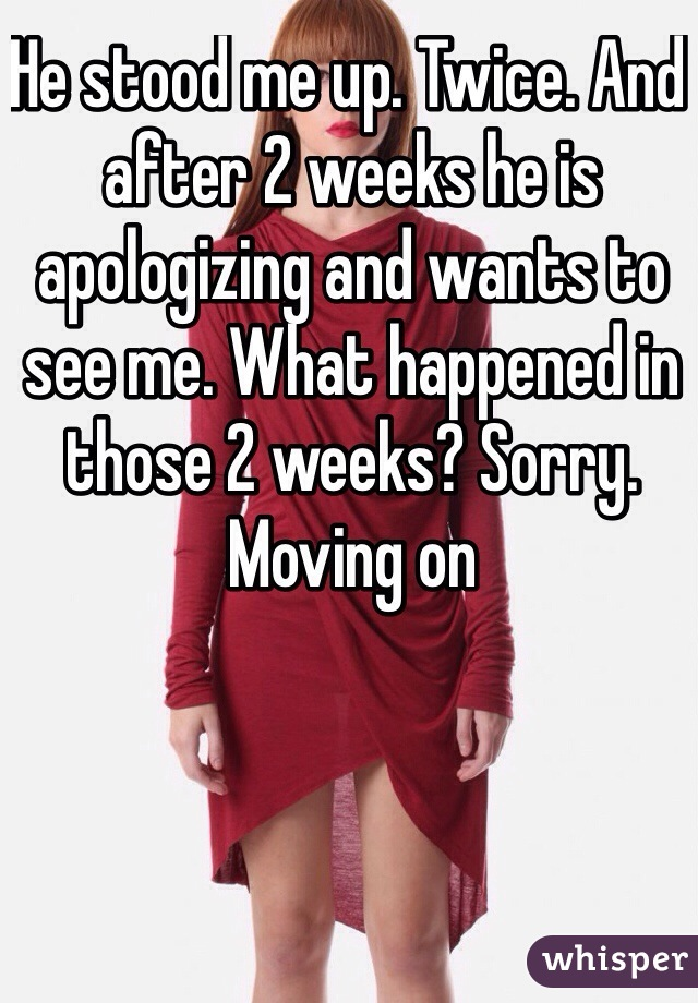 He stood me up. Twice. And after 2 weeks he is apologizing and wants to see me. What happened in those 2 weeks? Sorry. Moving on