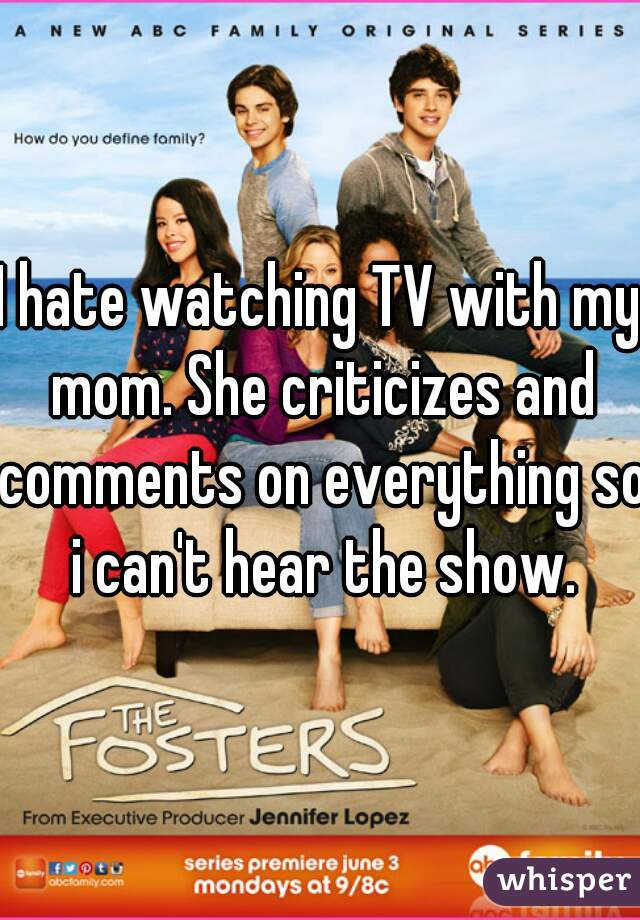 I hate watching TV with my mom. She criticizes and comments on everything so i can't hear the show.