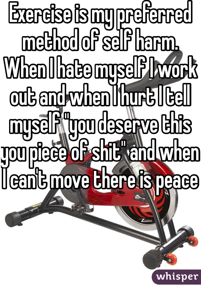 """Exercise is my preferred method of self harm. When I hate myself I work out and when I hurt I tell myself """"you deserve this you piece of shit"""" and when I can't move there is peace"""