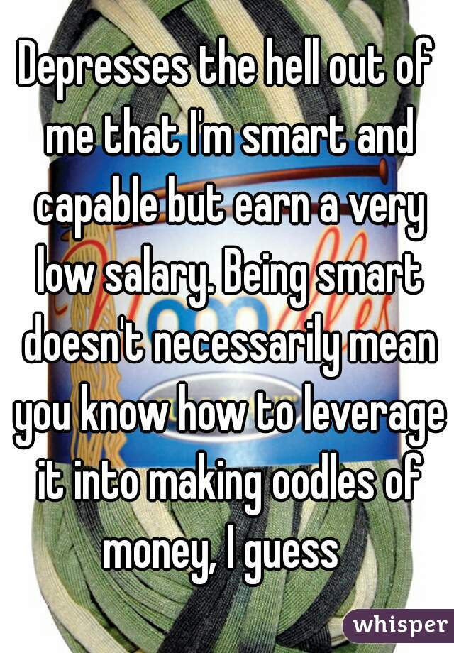 Depresses the hell out of me that I'm smart and capable but earn a very low salary. Being smart doesn't necessarily mean you know how to leverage it into making oodles of money, I guess