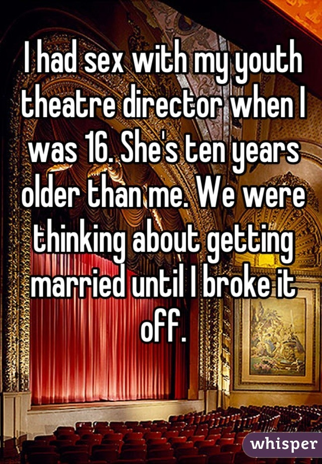 I had sex with my youth theatre director when I was 16. She's ten years older than me. We were thinking about getting married until I broke it off.