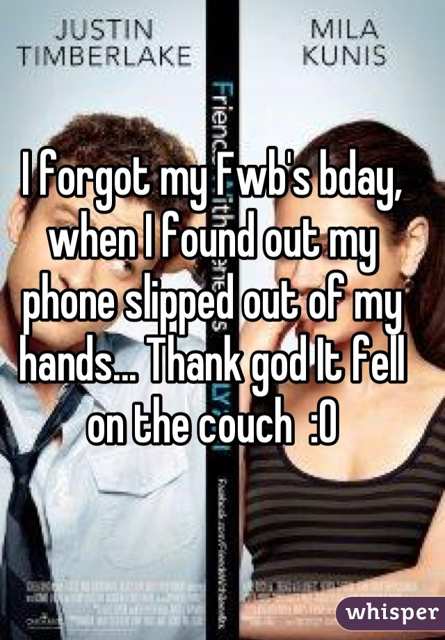 I forgot my Fwb's bday, when I found out my phone slipped out of my hands... Thank god It fell on the couch  :0