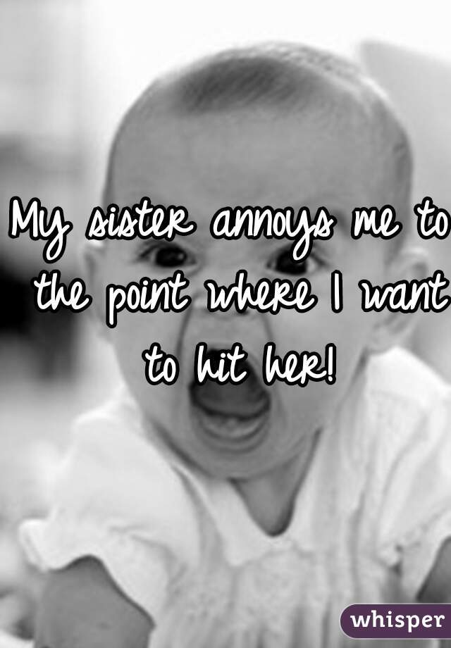 My sister annoys me to the point where I want to hit her!