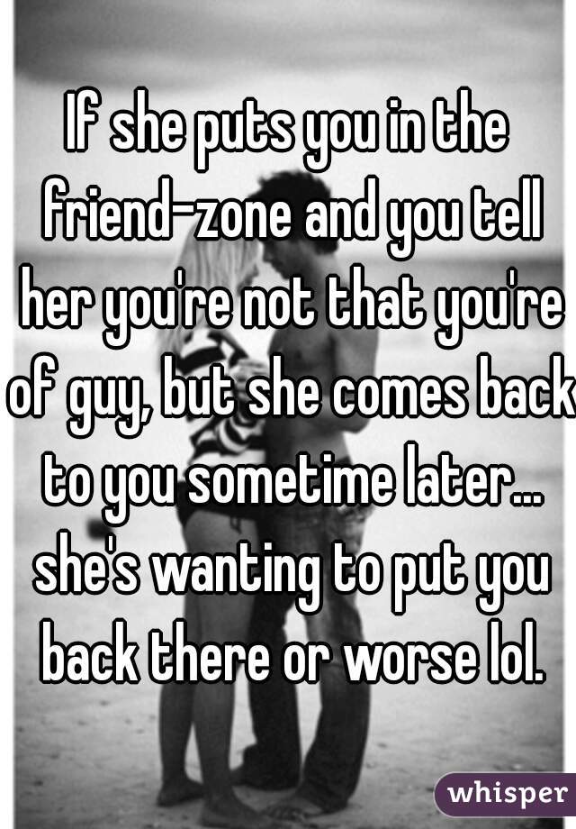 If she puts you in the friend-zone and you tell her you're not that you're of guy, but she comes back to you sometime later... she's wanting to put you back there or worse lol.