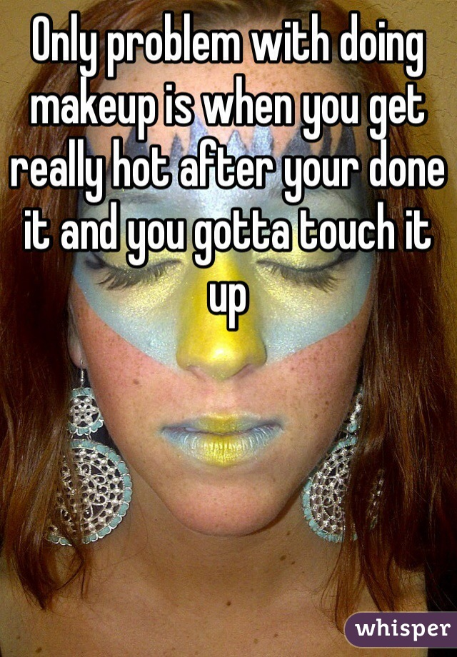 Only problem with doing makeup is when you get really hot after your done it and you gotta touch it up