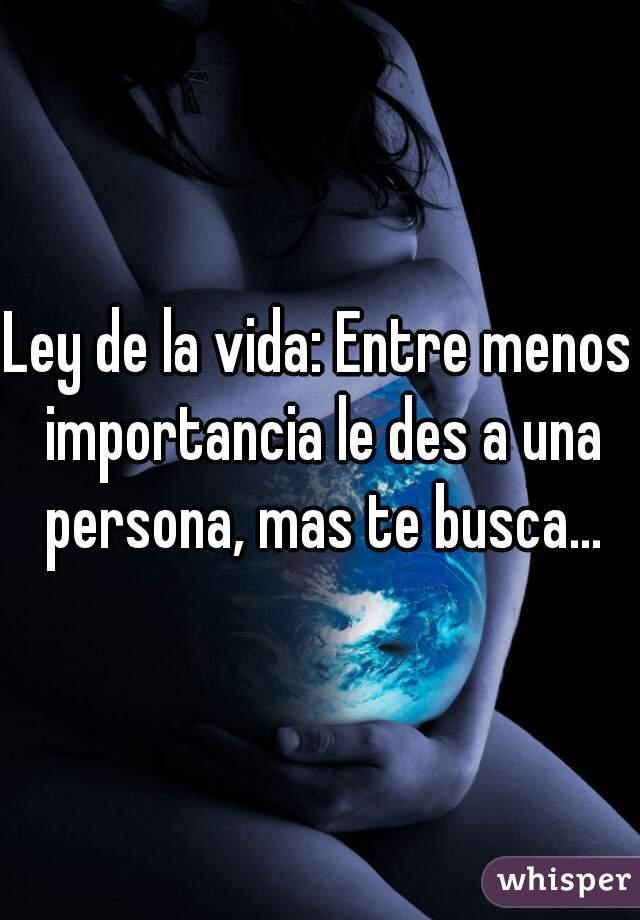 Ley de la vida: Entre menos importancia le des a una persona, mas te busca...