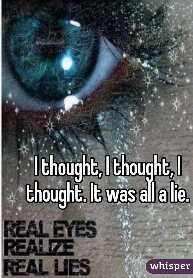 I thought, I thought, I thought. It was all a lie.