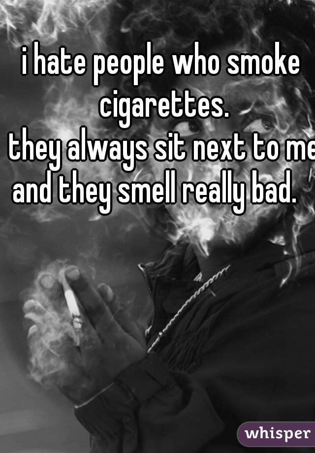 i hate people who smoke cigarettes.         they always sit next to me and they smell really bad.