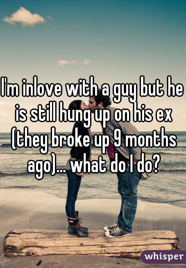 I'm inlove with a guy but he is still hung up on his ex (they broke up 9 months ago)... what do I do?