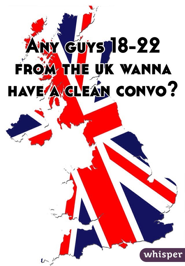 Any guys 18-22 from the uk wanna have a clean convo?