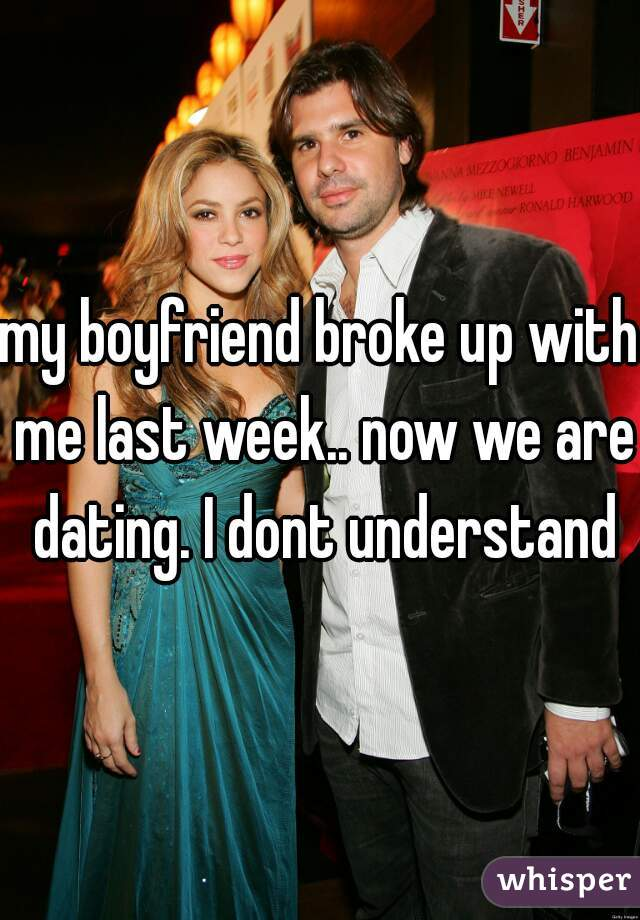 my boyfriend broke up with me last week.. now we are dating. I dont understand
