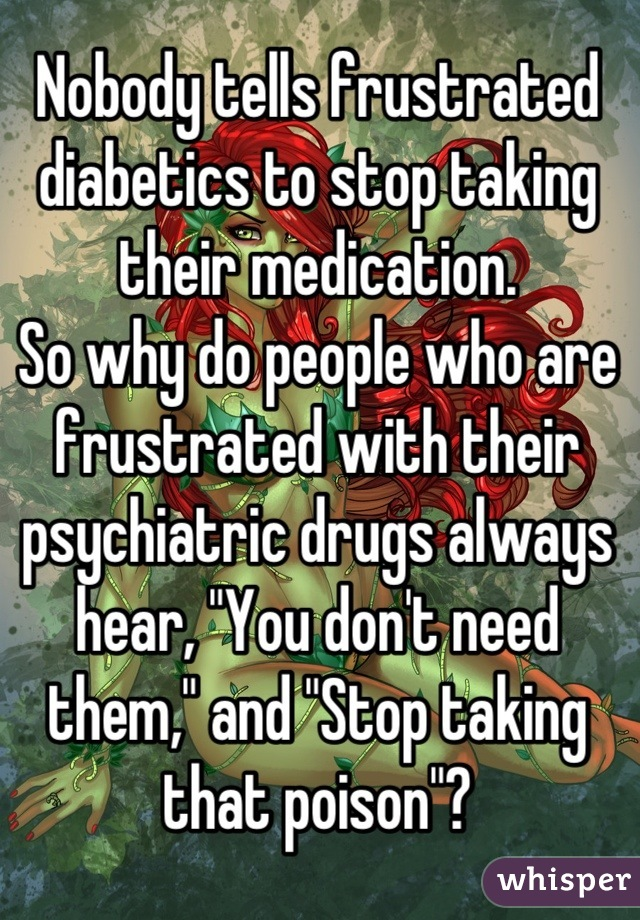 """Nobody tells frustrated diabetics to stop taking their medication. So why do people who are frustrated with their psychiatric drugs always hear, """"You don't need them,"""" and """"Stop taking that poison""""?"""