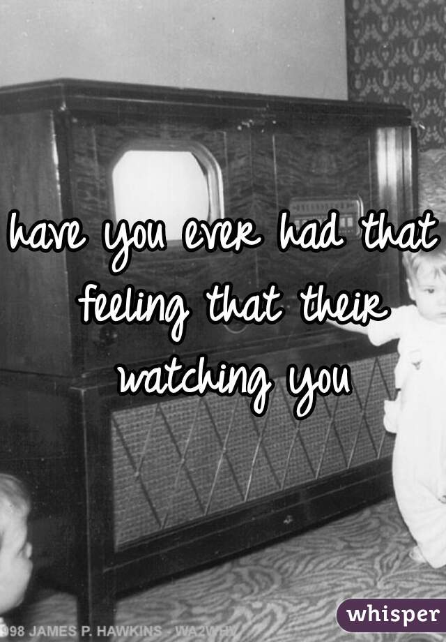 have you ever had that feeling that their watching you