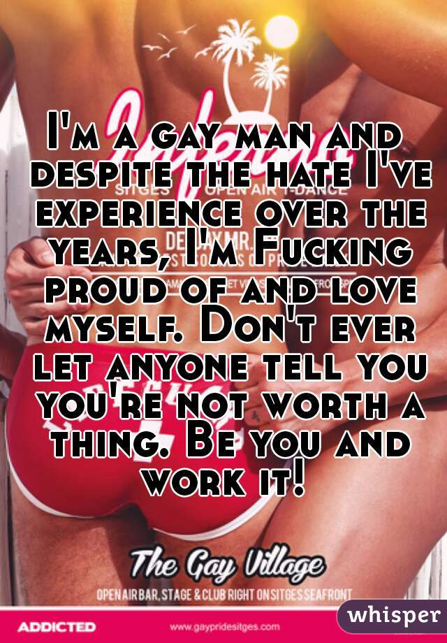 I'm a gay man and despite the hate I've experience over the years, I'm Fucking proud of and love myself. Don't ever let anyone tell you you're not worth a thing. Be you and work it!