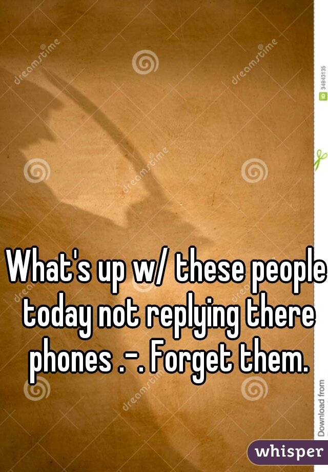What's up w/ these people today not replying there phones .-. Forget them.