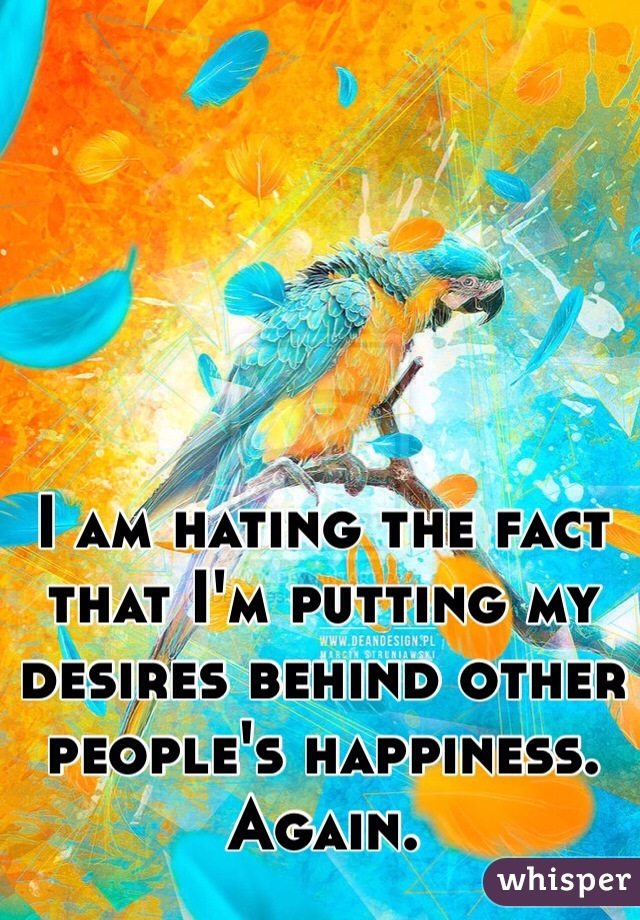 I am hating the fact that I'm putting my desires behind other people's happiness. Again.