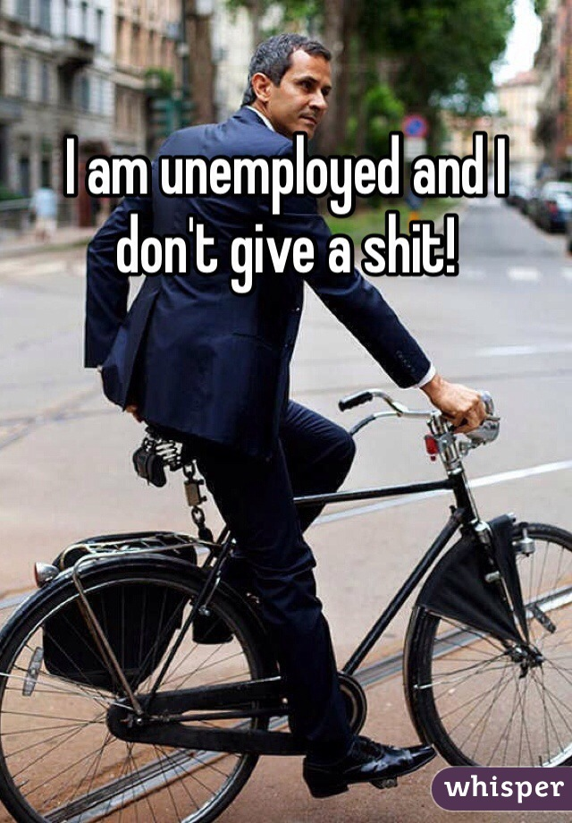 I am unemployed and I don't give a shit!