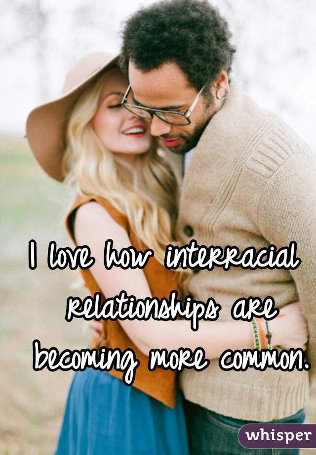 I love how interracial relationships are becoming more common.