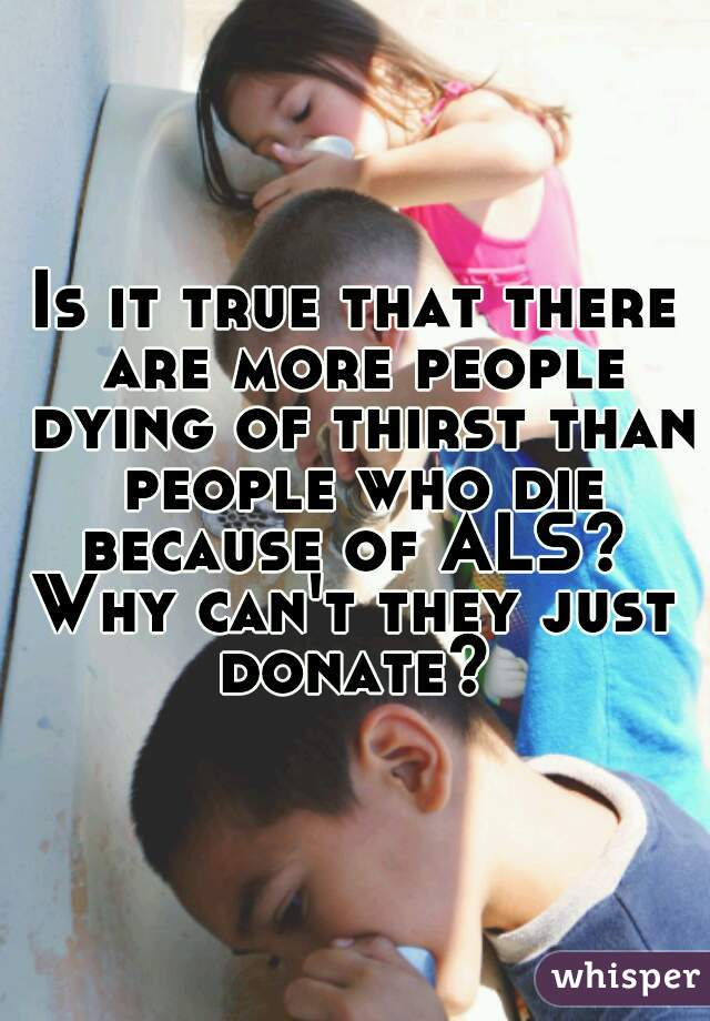 Is it true that there are more people dying of thirst than people who die because of ALS?  Why can't they just donate?