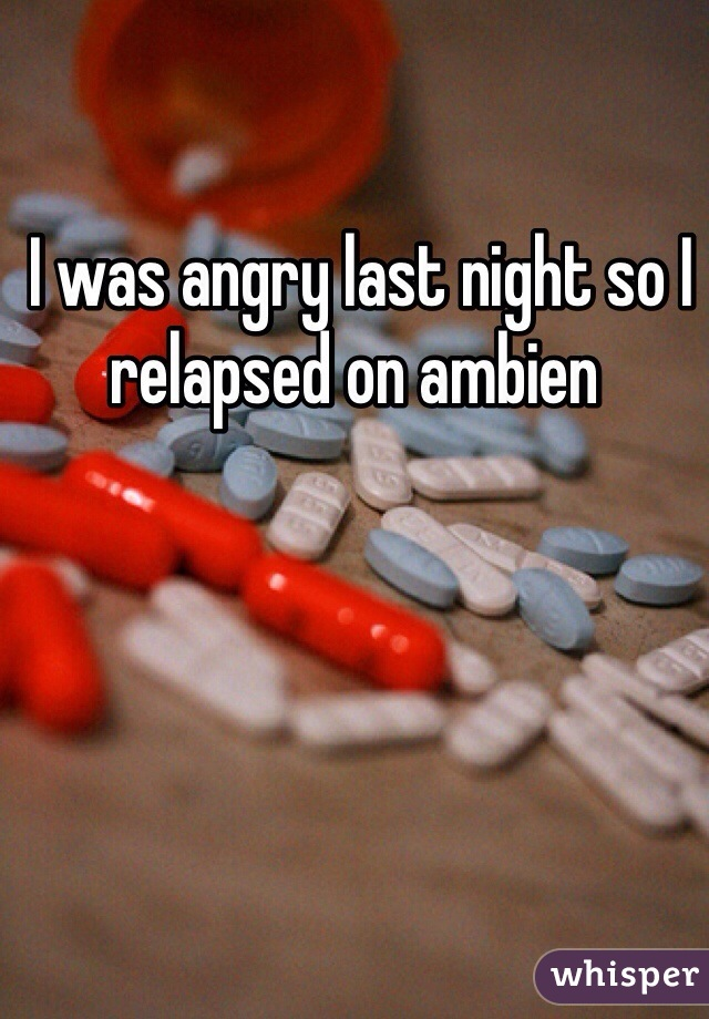 I was angry last night so I relapsed on ambien