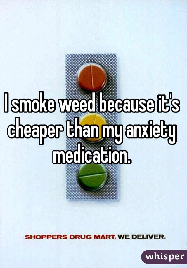 I smoke weed because it's cheaper than my anxiety medication.