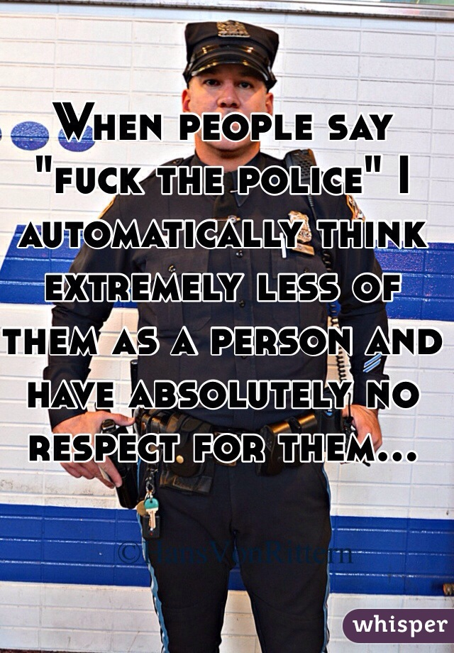 "When people say ""fuck the police"" I automatically think extremely less of them as a person and have absolutely no respect for them..."