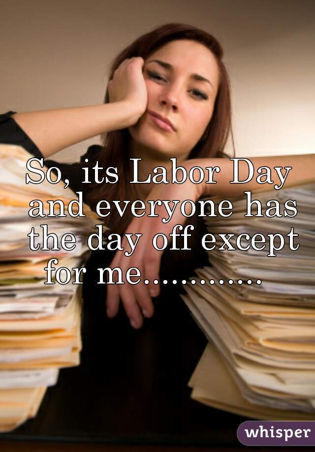 So, its Labor Day and everyone has the day off except for me.............